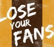 lose your fans